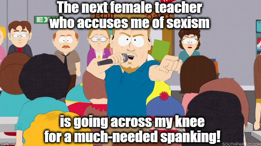 PC Principal | The next female teacher who accuses me of sexism is going across my knee for a much-needed spanking! | image tagged in pc principal,lol | made w/ Imgflip meme maker