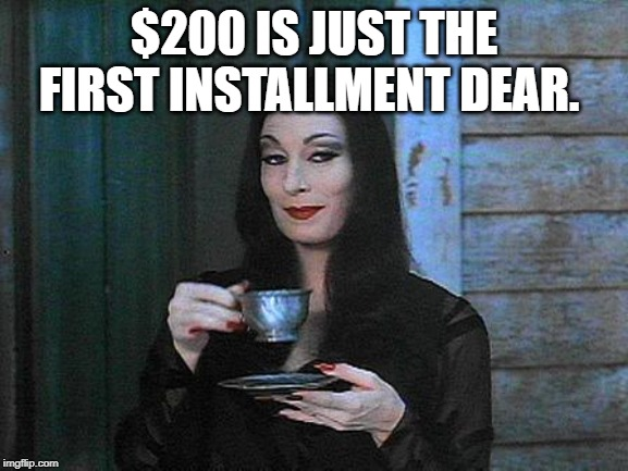 Morticia drinking tea | $200 IS JUST THE FIRST INSTALLMENT DEAR. | image tagged in morticia drinking tea | made w/ Imgflip meme maker