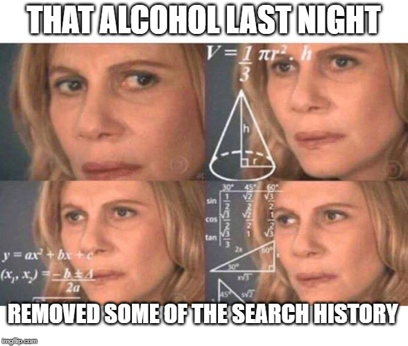 Math lady/Confused lady | THAT ALCOHOL LAST NIGHT REMOVED SOME OF THE SEARCH HISTORY | image tagged in math lady/confused lady | made w/ Imgflip meme maker