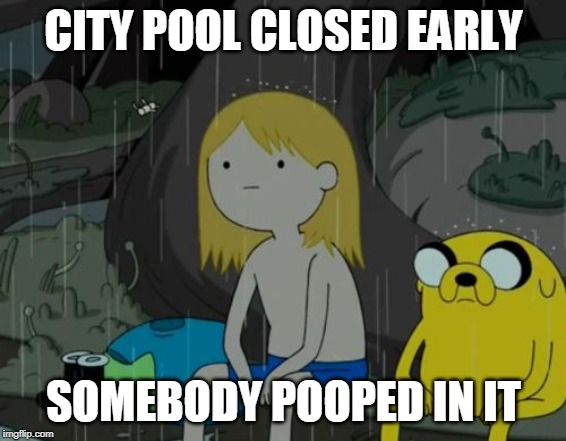 Life Sucks | CITY POOL CLOSED EARLY SOMEBODY POOPED IN IT | image tagged in memes,life sucks | made w/ Imgflip meme maker