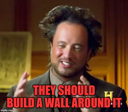 Ancient Aliens Meme | THEY SHOULD BUILD A WALL AROUND IT | image tagged in memes,ancient aliens | made w/ Imgflip meme maker