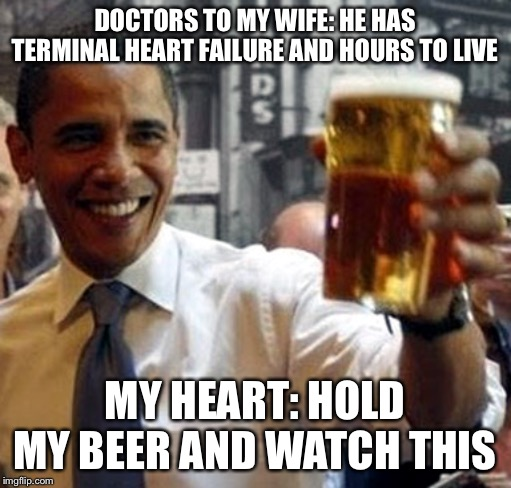 Obama hold my beer and watch this shit | DOCTORS TO MY WIFE: HE HAS TERMINAL HEART FAILURE AND HOURS TO LIVE MY HEART: HOLD MY BEER AND WATCH THIS | image tagged in obama hold my beer and watch this shit,hear,failure,terminal,illness,recovery | made w/ Imgflip meme maker