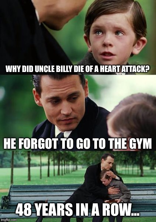 Finding Neverland Meme | WHY DID UNCLE BILLY DIE OF A HEART ATTACK? HE FORGOT TO GO TO THE GYM 48 YEARS IN A ROW... | image tagged in memes,finding neverland | made w/ Imgflip meme maker