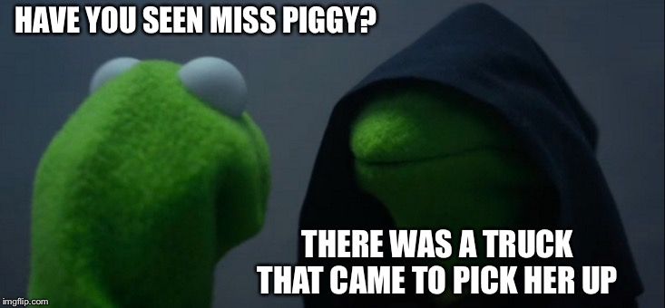 Evil Kermit Meme | HAVE YOU SEEN MISS PIGGY? THERE WAS A TRUCK THAT CAME TO PICK HER UP | image tagged in memes,evil kermit | made w/ Imgflip meme maker