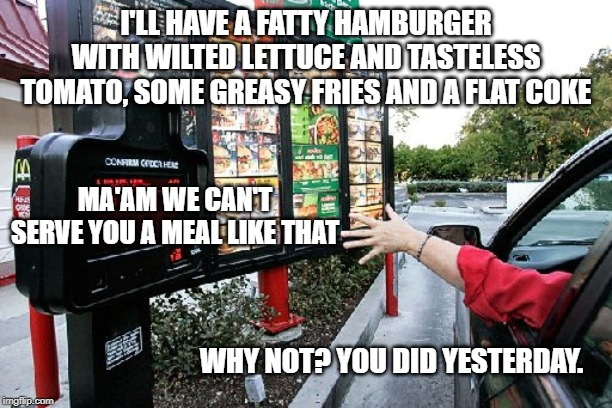 I'LL HAVE A FATTY HAMBURGER WITH WILTED LETTUCE AND TASTELESS TOMATO, SOME GREASY FRIES AND A FLAT COKE; MA'AM WE CAN'T SERVE YOU A MEAL LIKE THAT; WHY NOT? YOU DID YESTERDAY. | image tagged in drive thru | made w/ Imgflip meme maker