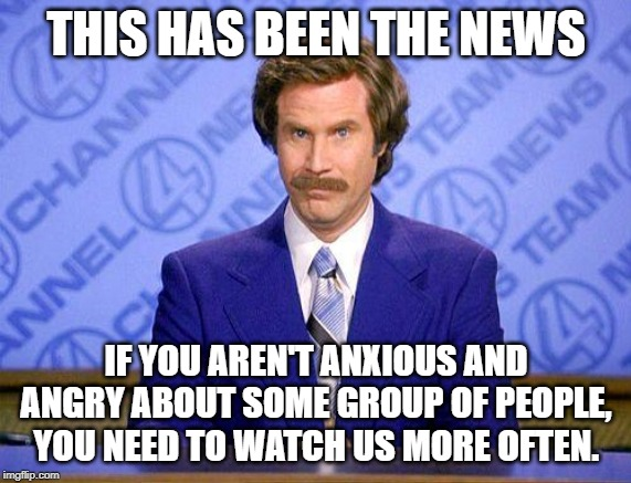 anchorman news update | THIS HAS BEEN THE NEWS IF YOU AREN'T ANXIOUS AND ANGRY ABOUT SOME GROUP OF PEOPLE, YOU NEED TO WATCH US MORE OFTEN. | image tagged in anchorman news update | made w/ Imgflip meme maker