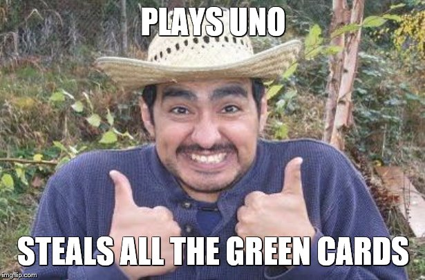 Happy Mexican | PLAYS UNO STEALS ALL THE GREEN CARDS | image tagged in happy mexican | made w/ Imgflip meme maker