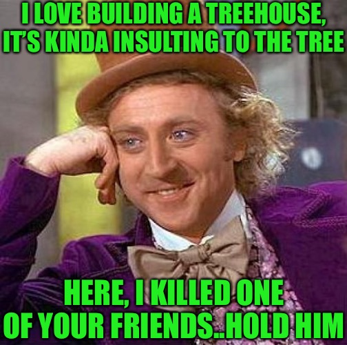 Wonkas rubbing his palms together as usual. A poor choice of tree to make a treehouse with, may I add. | I LOVE BUILDING A TREEHOUSE, IT'S KINDA INSULTING TO THE TREE HERE, I KILLED ONE OF YOUR FRIENDS..HOLD HIM | image tagged in memes,creepy condescending wonka,tree hugger,no more,unwanted house guest,woody | made w/ Imgflip meme maker