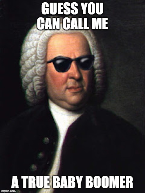 Bach shades | GUESS YOU CAN CALL ME A TRUE BABY BOOMER | image tagged in bach shades | made w/ Imgflip meme maker