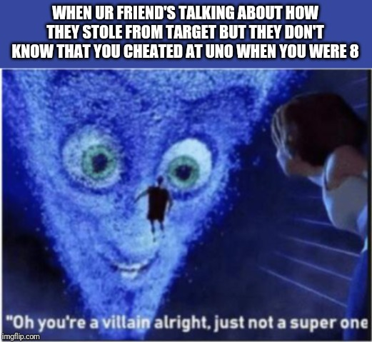 Hmmm...my memes are not funny.... | WHEN UR FRIEND'S TALKING ABOUT HOW THEY STOLE FROM TARGET BUT THEY DON'T KNOW THAT YOU CHEATED AT UNO WHEN YOU WERE 8 | image tagged in megamind,8,target,villain,super,steal | made w/ Imgflip meme maker