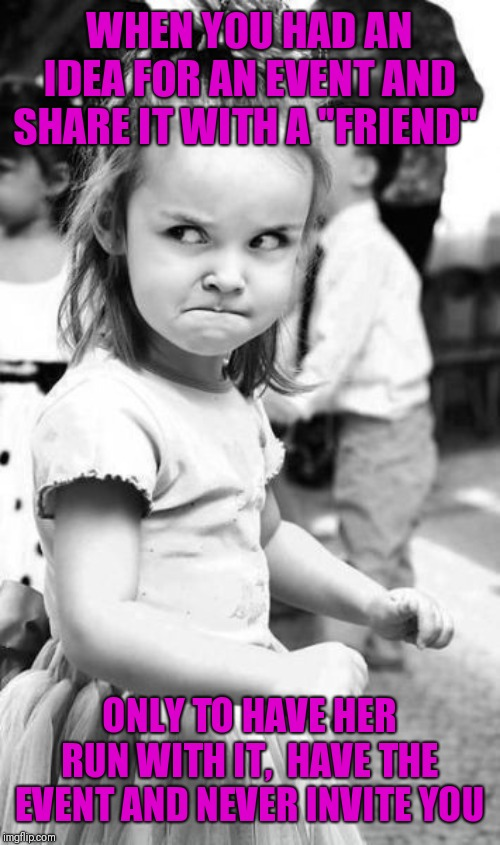 "Angry Toddler Meme | WHEN YOU HAD AN IDEA FOR AN EVENT AND SHARE IT WITH A ""FRIEND"" ONLY TO HAVE HER RUN WITH IT,  HAVE THE EVENT AND NEVER INVITE YOU 