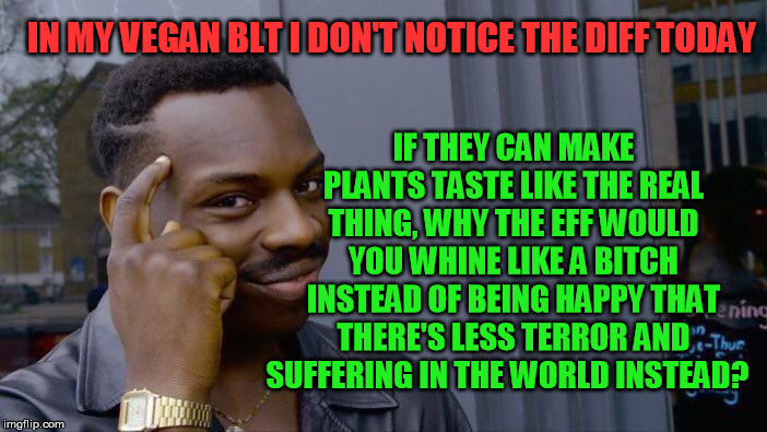Roll Safe Think About It Meme | IN MY VEGAN BLT I DON'T NOTICE THE DIFF TODAY IF THEY CAN MAKE PLANTS TASTE LIKE THE REAL THING, WHY THE EFF WOULD YOU WHINE LIKE A B**CH IN | image tagged in memes,roll safe think about it | made w/ Imgflip meme maker