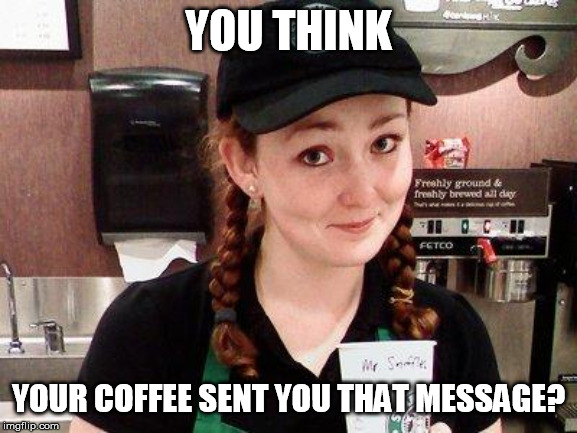Starbucks Barista | YOU THINK YOUR COFFEE SENT YOU THAT MESSAGE? | image tagged in starbucks barista | made w/ Imgflip meme maker