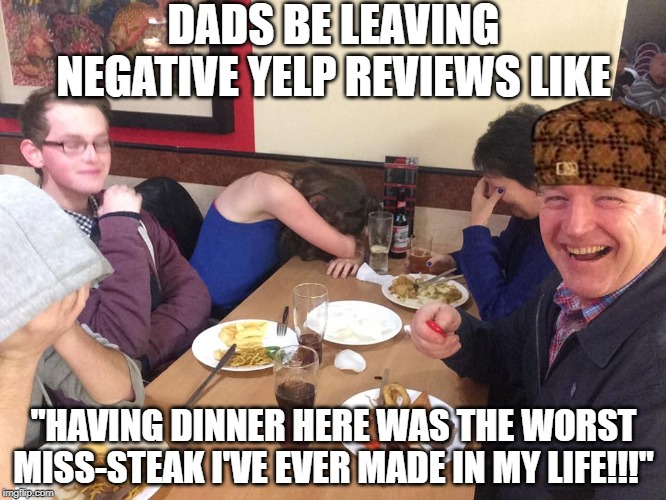 "Don't Tell Dad About Tinder Either | DADS BE LEAVING NEGATIVE YELP REVIEWS LIKE ""HAVING DINNER HERE WAS THE WORST MISS-STEAK I'VE EVER MADE IN MY LIFE!!!"" 