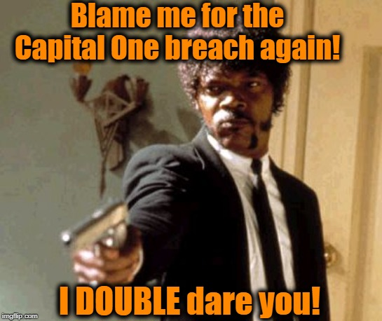 100 million Capital One customers affected! | Blame me for the Capital One breach again! I DOUBLE dare you! | image tagged in memes,say that again i dare you | made w/ Imgflip meme maker