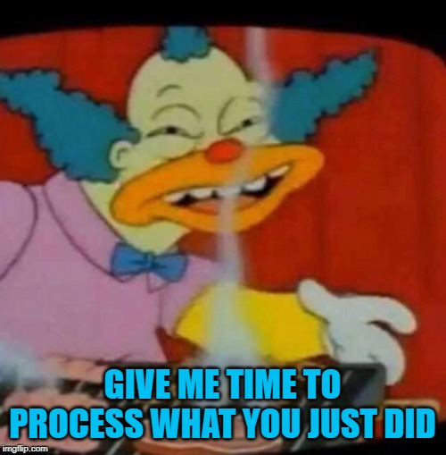 GIVE ME TIME TO PROCESS WHAT YOU JUST DID | made w/ Imgflip meme maker