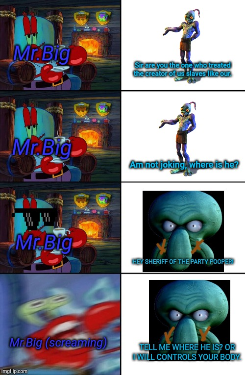 Shocked Mr Krabs | Mr.Big Mr.Big Mr.Big Mr.Big (screaming) Sir are you the one who treated the creator of us slaves like our. Am not joking, where is he? HEY S | image tagged in shocked mr krabs | made w/ Imgflip meme maker