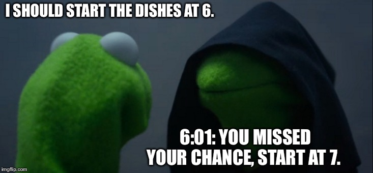 Evil Kermit | I SHOULD START THE DISHES AT 6. 6:01: YOU MISSED YOUR CHANCE, START AT 7. | image tagged in memes,evil kermit | made w/ Imgflip meme maker