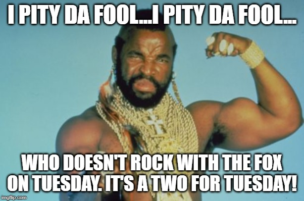 Mr T | I PITY DA FOOL...I PITY DA FOOL... WHO DOESN'T ROCK WITH THE FOX ON TUESDAY. IT'S A TWO FOR TUESDAY! | image tagged in memes,mr t | made w/ Imgflip meme maker