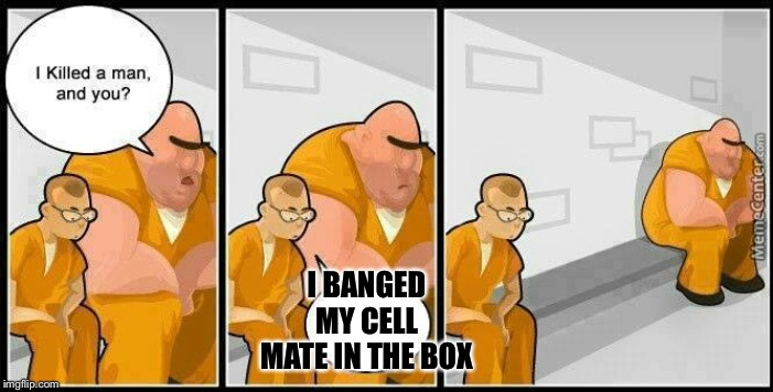 prisoners blank | I BANGED MY CELL MATE IN THE BOX | image tagged in prisoners blank | made w/ Imgflip meme maker