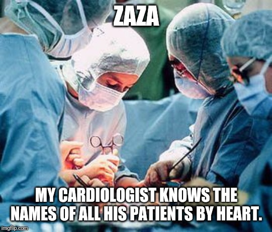 Heart surgery | ZAZA MY CARDIOLOGIST KNOWS THE NAMES OF ALL HIS PATIENTS BY HEART. | image tagged in heart surgery | made w/ Imgflip meme maker