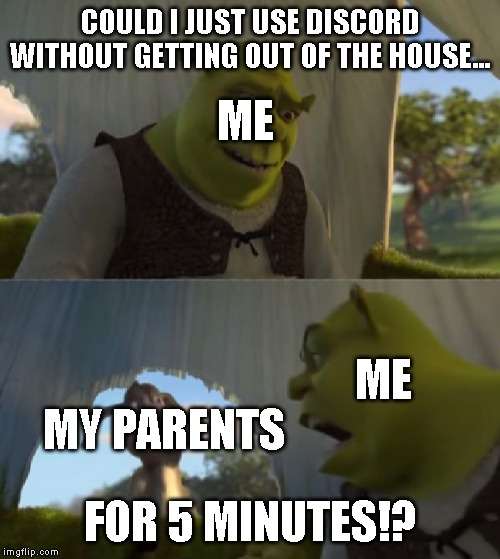 Could you not ___ for 5 MINUTES | COULD I JUST USE DISCORD WITHOUT GETTING OUT OF THE HOUSE... FOR 5 MINUTES!? ME MY PARENTS ME | image tagged in could you not ___ for 5 minutes,discord,parents | made w/ Imgflip meme maker