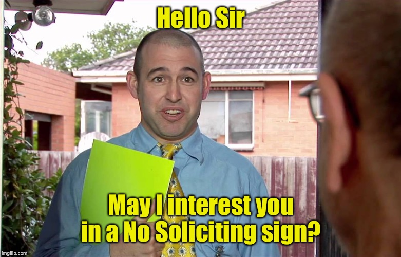 A solicitor selling something useful | Hello Sir May I interest you in a No Soliciting sign? | image tagged in do you have a minute,salesman,ironic | made w/ Imgflip meme maker