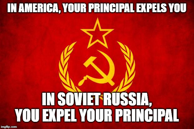 In Soviet Russia | IN AMERICA, YOUR PRINCIPAL EXPELS YOU IN SOVIET RUSSIA, YOU EXPEL YOUR PRINCIPAL | image tagged in in soviet russia | made w/ Imgflip meme maker