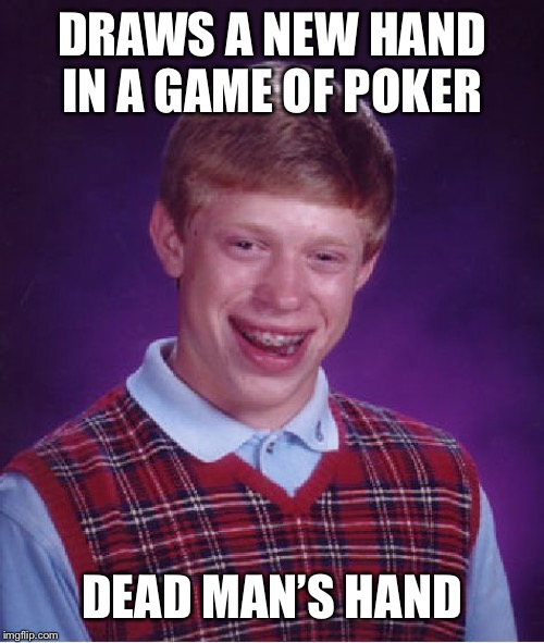 Bad Luck Brian Meme | DRAWS A NEW HAND IN A GAME OF POKER DEAD MAN'S HAND | image tagged in memes,bad luck brian | made w/ Imgflip meme maker