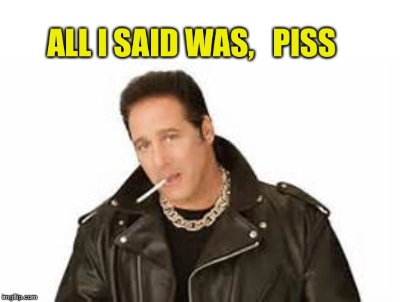 Andrew dice clay | ALL I SAID WAS,   PISS | image tagged in andrew dice clay | made w/ Imgflip meme maker