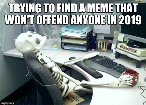 TRYING TO FIND A MEME THAT WON'T OFFEND ANYONE IN 2019 | image tagged in skeleton desk | made w/ Imgflip meme maker