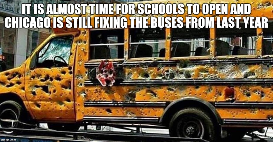 School will start soon are you ready? | IT IS ALMOST TIME FOR SCHOOLS TO OPEN AND CHICAGO IS STILL FIXING THE BUSES FROM LAST YEAR | image tagged in chicago school bus,rough neighborhood,at least the air works,do you feel the breeze,ban meme tags,slow down for children | made w/ Imgflip meme maker