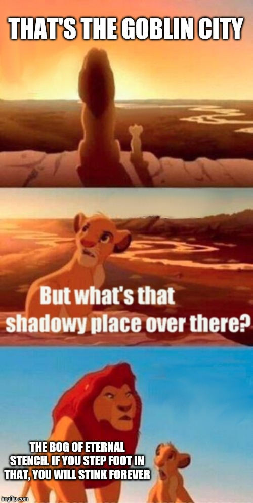 Simba Shadowy Place Meme | THAT'S THE GOBLIN CITY THE BOG OF ETERNAL STENCH. IF YOU STEP FOOT IN THAT, YOU WILL STINK FOREVER | image tagged in memes,simba shadowy place | made w/ Imgflip meme maker