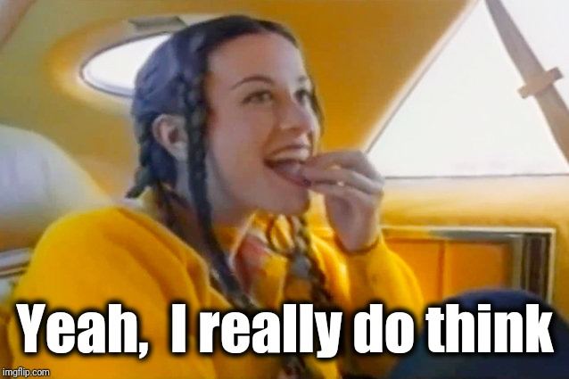 alanis morissette ironic | Yeah,  I really do think | image tagged in alanis morissette ironic | made w/ Imgflip meme maker