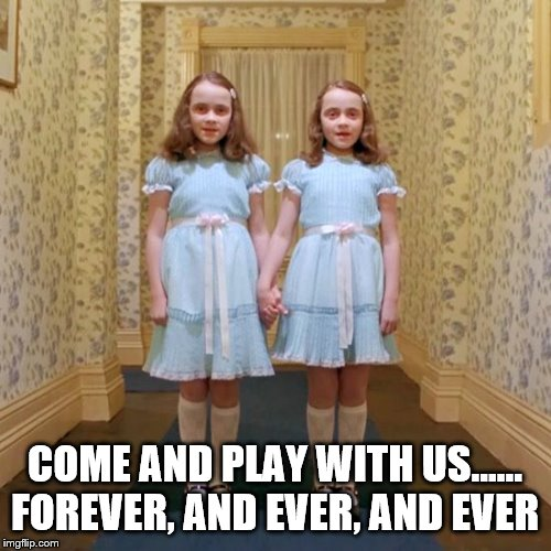Twins from The Shining | COME AND PLAY WITH US...... FOREVER, AND EVER, AND EVER | image tagged in twins from the shining | made w/ Imgflip meme maker
