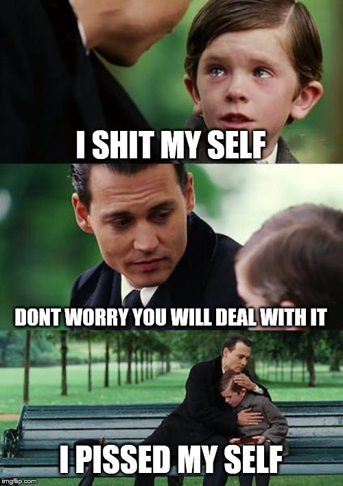 Finding Neverland Meme |  I SHIT MY SELF; DONT WORRY YOU WILL DEAL WITH IT; I PISSED MY SELF | image tagged in memes,finding neverland | made w/ Imgflip meme maker