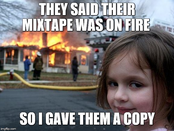 Disaster Girl Meme |  THEY SAID THEIR MIXTAPE WAS ON FIRE; SO I GAVE THEM A COPY | image tagged in memes,disaster girl | made w/ Imgflip meme maker