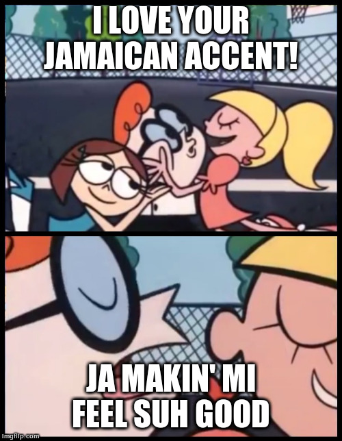 Dexter, dah Jamaican boi |  I LOVE YOUR JAMAICAN ACCENT! JA MAKIN' MI FEEL SUH GOOD | image tagged in memes,say it again dexter,i love your accent,accent,jamaican | made w/ Imgflip meme maker