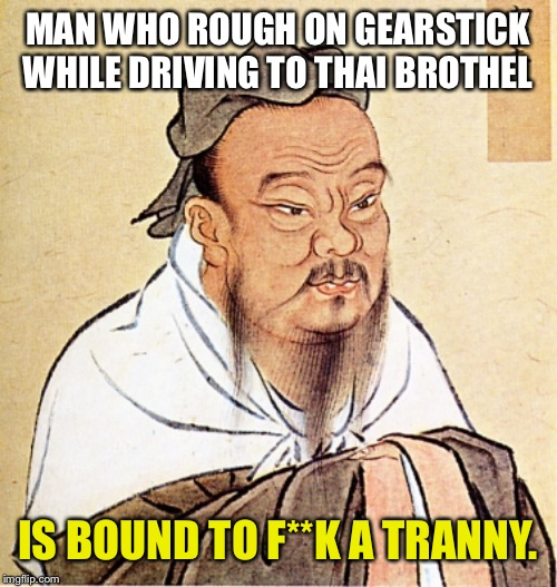 Confucius Says | MAN WHO ROUGH ON GEARSTICK WHILE DRIVING TO THAI BROTHEL IS BOUND TO F**K A TRANNY. | image tagged in confucius says | made w/ Imgflip meme maker