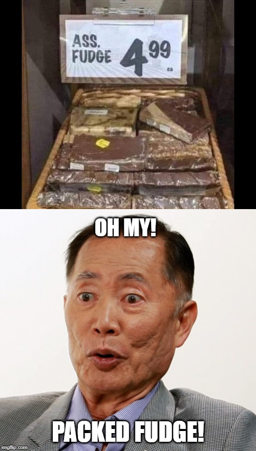 Take my money! | OH MY! PACKED FUDGE! | image tagged in george takei oh my,funny,funny memes | made w/ Imgflip meme maker