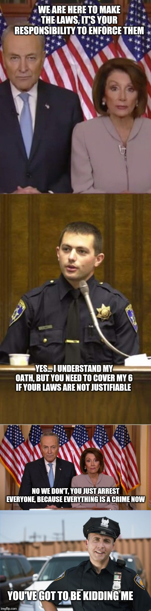 Blue lives matter too. | WE ARE HERE TO MAKE THE LAWS, IT'S YOUR RESPONSIBILITY TO ENFORCE THEM YES... I UNDERSTAND MY OATH, BUT YOU NEED TO COVER MY 6 IF YOUR LAWS  | image tagged in memes,police officer testifying,police office really,two politicians,blue lives matter,thin blue line | made w/ Imgflip meme maker
