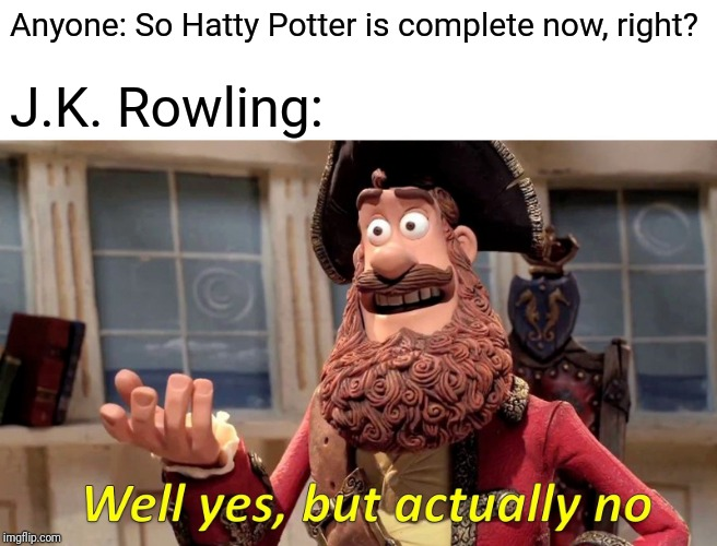 Well Yes, But Actually No Meme |  Anyone: So Hatty Potter is complete now, right? J.K. Rowling: | image tagged in memes,well yes but actually no | made w/ Imgflip meme maker