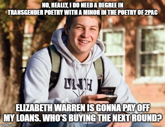 College Freshman |  NO, REALLY, I DO NEED A DEGREE IN TRANSGENDER POETRY WITH A MINOR IN THE POETRY OF 2PAC; ELIZABETH WARREN IS GONNA PAY OFF MY LOANS. WHO'S BUYING THE NEXT ROUND? | image tagged in memes,college freshman | made w/ Imgflip meme maker