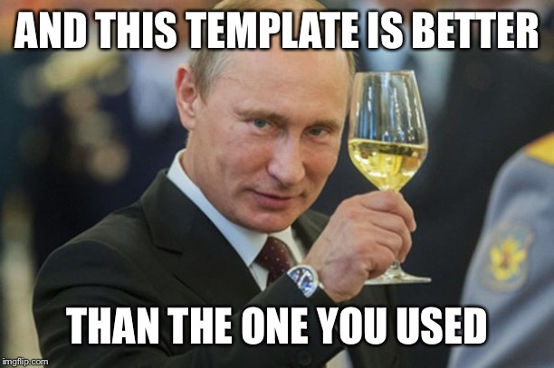 AND THIS TEMPLATE IS BETTER THAN THE ONE YOU USED | image tagged in putin cheers | made w/ Imgflip meme maker
