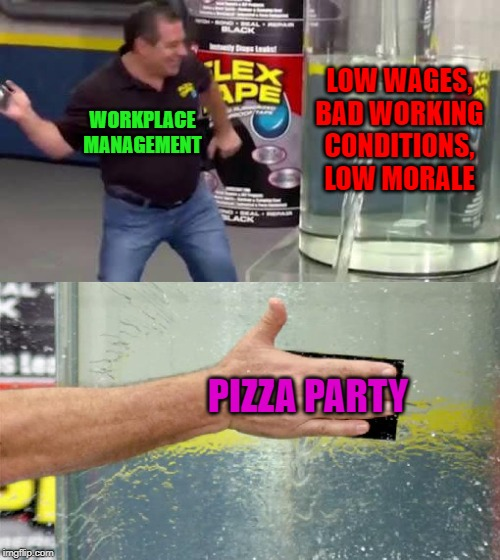 It seems to shut people up for a little while anyways. |  LOW WAGES, BAD WORKING CONDITIONS, LOW MORALE; WORKPLACE MANAGEMENT; PIZZA PARTY | image tagged in flex tape,memes,pizza party,the workplace,morale,quick fix | made w/ Imgflip meme maker