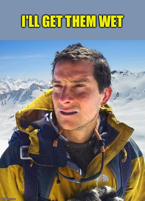 Bear Grylls Meme | I'LL GET THEM WET | image tagged in memes,bear grylls | made w/ Imgflip meme maker