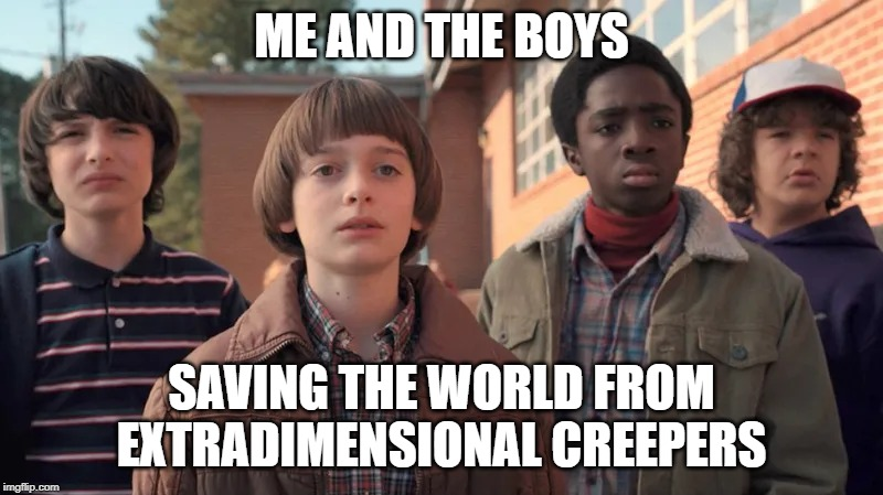 another Me and the Boys meme.  We should have a week. | ME AND THE BOYS SAVING THE WORLD FROM EXTRADIMENSIONAL CREEPERS | image tagged in me and the boys,stranger things | made w/ Imgflip meme maker