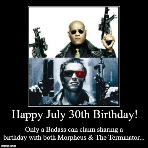 Happy July 30th Birthday | Happy July 30th Birthday! | Only a Badass can claim sharing a birthday with both Morpheus & The Terminator... | image tagged in morpheus,terminator,arnold schwarzenegger,laurence fishburne,birthday | made w/ Imgflip demotivational maker