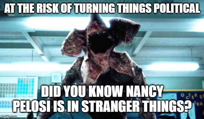 Demogorgon Ramsay | AT THE RISK OF TURNING THINGS POLITICAL DID YOU KNOW NANCY PELOSI IS IN STRANGER THINGS? | image tagged in demogorgon ramsay | made w/ Imgflip meme maker