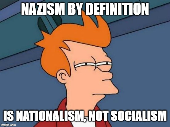 Futurama Fry Meme | NAZISM BY DEFINITION IS NATIONALISM, NOT SOCIALISM | image tagged in memes,futurama fry | made w/ Imgflip meme maker